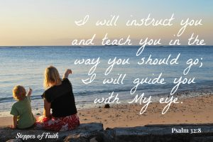 """I will instruct you and teach you in the way you should go; I will guide you with My eye."" Psalm 32:8"