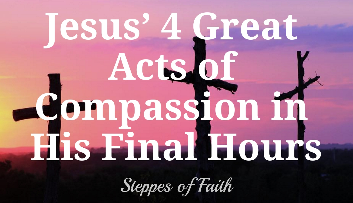 Jesus 4 Great Acts Of Compassion In His Final Hours
