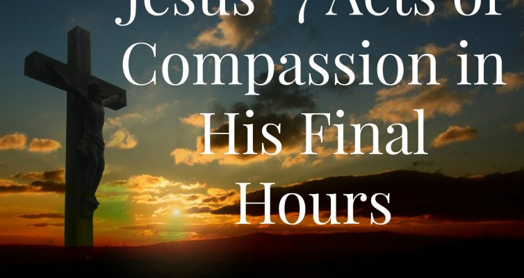 Jesus 7 Acts of Compassion in His Final Hours