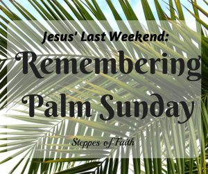 Jesus' Last Weekend: Remembering Palm Sunday by Steppes of Faith