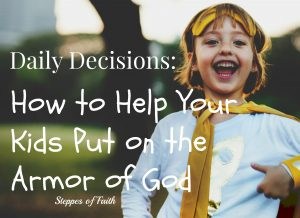 Daily Decisions: How to Help Your Kids Put on the Armor of God