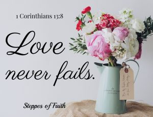Love never fails. 1 Corinthians 13.8