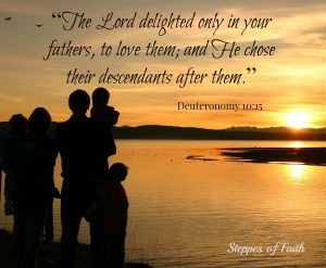 """The Lord delighted only in your fathers, to love them; and He chose their descendants after them."" God chose your kids just for you!"