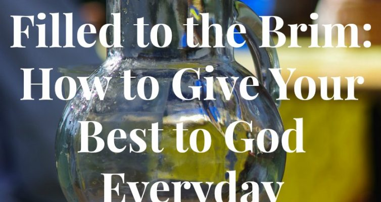 Filled to the Brim: How to Give Your Best to God Everyday