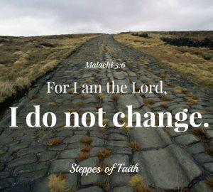 I am the Lord. I do not change. Malachi 3:6