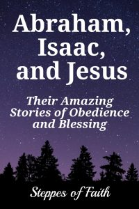Abraham, Isaac, and Jesus: Their Amazing Stories of Obedience and Blessing