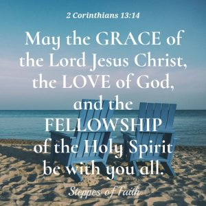 May the Grace of the Lord Jesus Christ, the Love of God, and the Fellowship of the Holy Spirit be with you all. 2 Corinthians 13:14