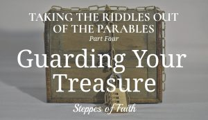 Taking the Riddles Out of the Parables Part Four: Guarding Your Treasure by Steppes of Faith