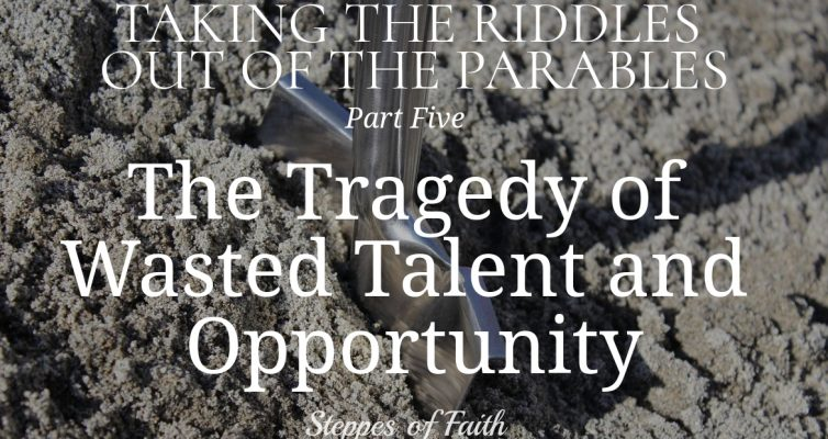 Taking the Riddles Out of the Parables Part 5: The Tragedy of Wasted Talent and Opportunity