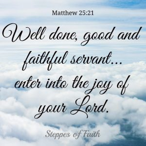 """Well done, good and faithful servant...enter into the joy of your Lord."" Matthew 25:21"