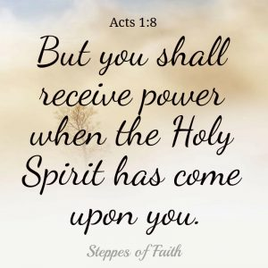"""But you shall receiver power when the Holy Spirit has come upon you."" Acts 1:8"