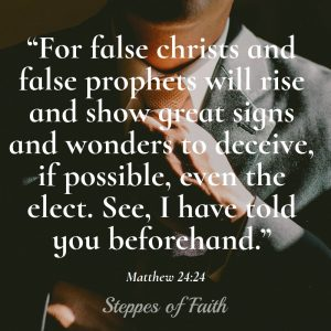 """For false christs and false prophets will rise and show great signs and wonders to deceive, if possible, even the elect. See, I have told you beforehand."" Matthew 24:24"