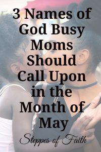 3 Names of God Busy Moms Should Call Upon in the Month of May by Steppes of Faith