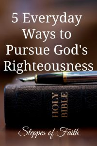 5 Everyday Ways to Pursue God's Righteousness by Steppes of Faith