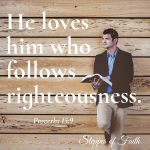 """He loves him who follows righteousness."" Proverbs 15:9"
