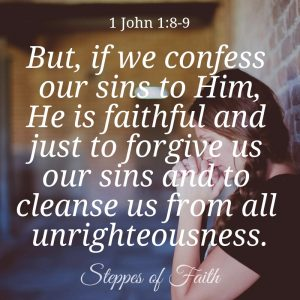 """But, if we confess our sins to Him, He is faithful and just to forgive us our sins and to cleanse us from all unrighteousness."" 1 John 1:8-9"