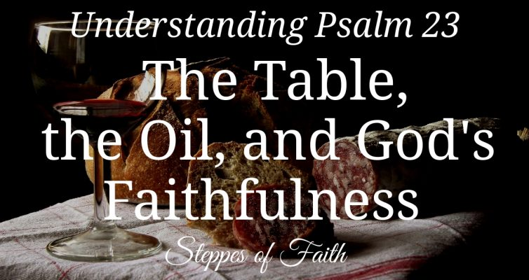 Understanding Psalm 23: The Table, the Oil, and God's Faithfulness