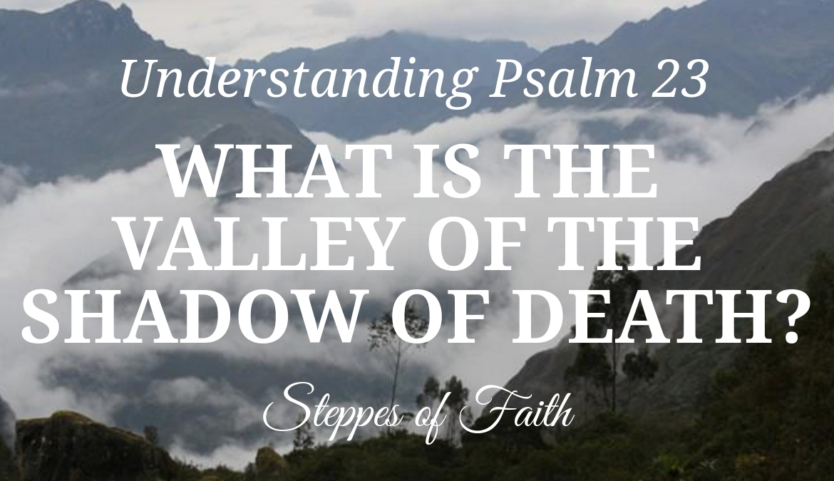 Understanding Psalm 23: What is the Valley of the Shadow of Death?