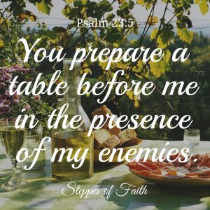 """You prepare a table before me in the presence of my enemies. You anoint my head with oil. My cups runs over."" Psalm 23:5"
