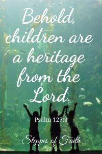 """Behold, children are a heritage from the Lord."" Psalm 127:3"