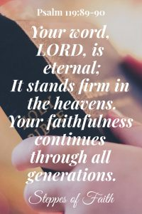 """Your word, LORD, is eternal; it stands firm in the heavens. Your faithfulness continues through all generations."" Psalm 119:89-90"