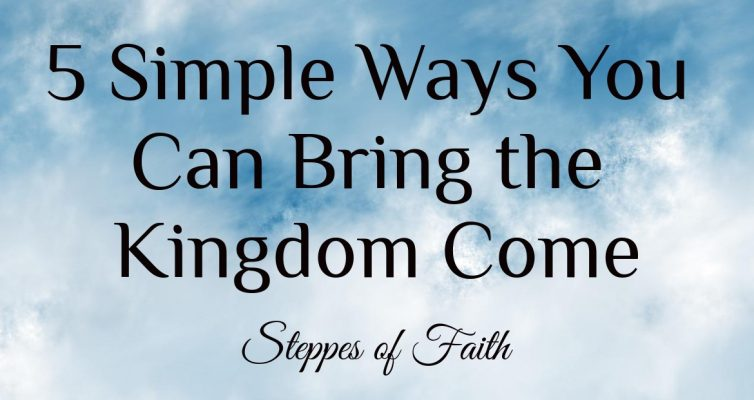 5 Simple Ways You Can Bring the Kingdom Come by Steppes of Faith
