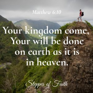 """Your kingdom come. Your will be done on earth as it is in heaven."" Matthew 6:10"