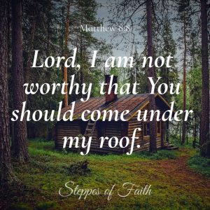 """Lord, I am not worthy that You should come under my roof."" Matthew 8:8"
