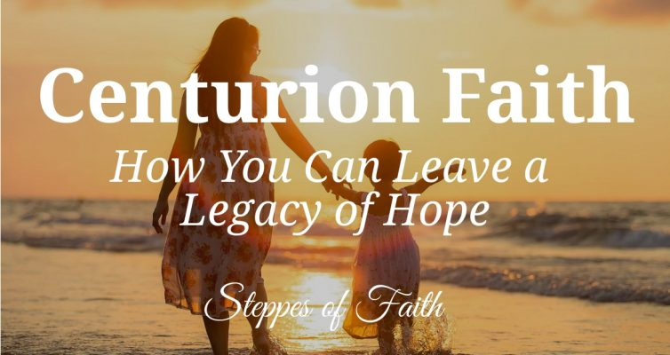 Centurion Faith: How You Can Leave a Legacy of Hope by Steppes of Faith