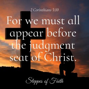 """For we must all appear before the judgment seat of Christ, so that each one may be paid back according to what he has done while in the body, whether good or evil."" 2 Corinthians 5:10"