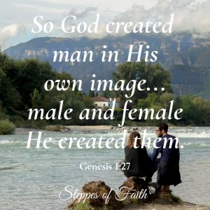 """So God created man in His own image...male and female He created them."" Genesis 1:27"