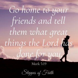 """Go home to your friends and tell them what great things the Lord has done for you."" Mark 5:19"