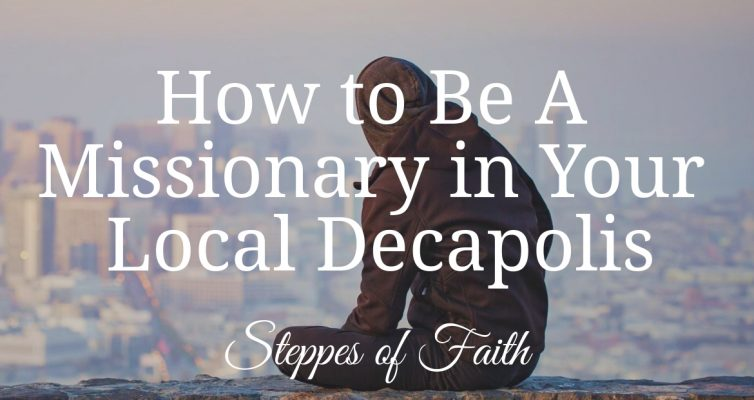 How to be a Missionary in Your Local Decapolis by Steppes of Faith
