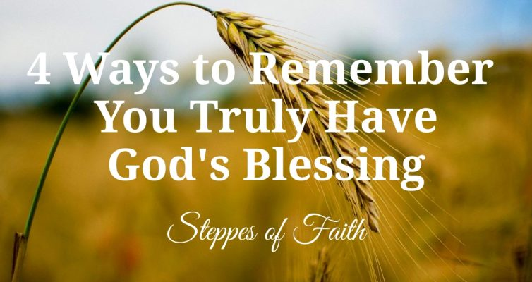 """4 Ways to Remember You Truly Have God's Blessing"" by Steppes of Faith"