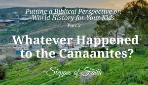 Putting a Biblical Perspective on World History for Your Kids Part 2: Whatever Happened to the Canaanites? by Steppes of Faith