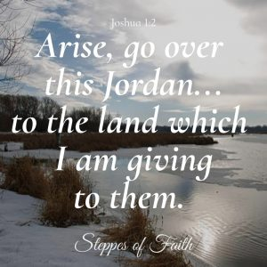 """Arise, go over this Jordan...to the land which I am giving to them."" Joshua 1:2 NKJ"