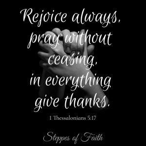 """Rejoice always, pray without ceasing, in everything give thanks."" 1 Thessalonians 5:17"
