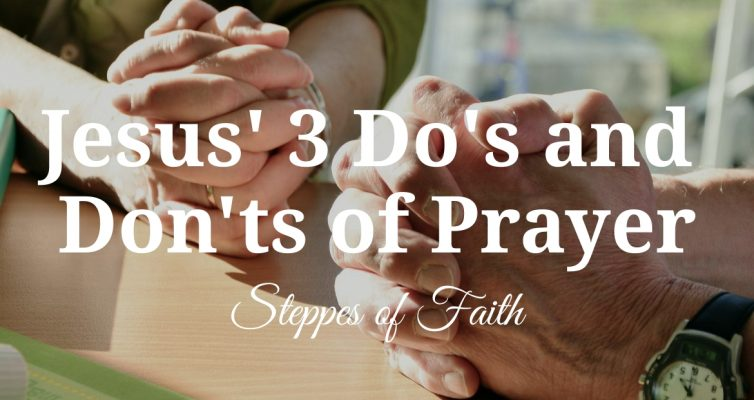 """Jesus' 3 Do's and Don'ts of Prayer"" by Steppes of Faith"