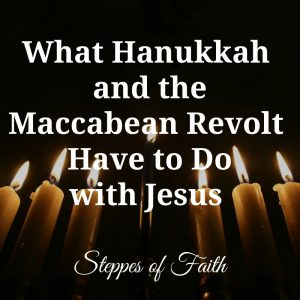 What Hanukkah and the Maccabean Revolt Have to Do with Jesus by Steppes of Faith