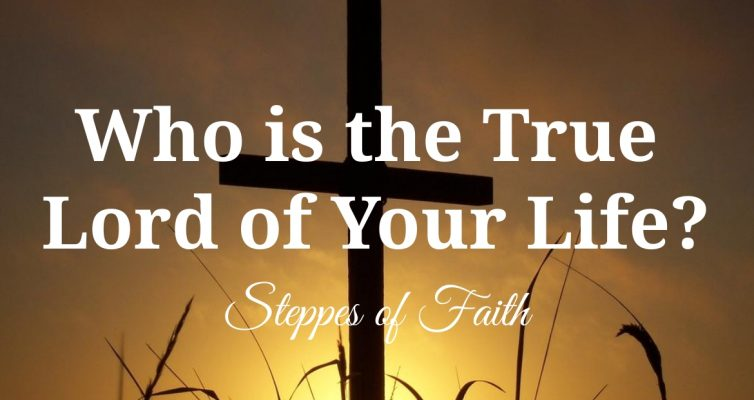 """Who is the True Lord of Your Life?"" by Steppes of Faith"
