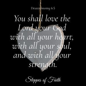 "A portion of the Shema: ""You shall love the Lord your God with all your heart, all your soul, and with all your strength."" Deuteronomy 6:5"