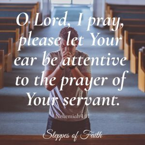 """O Lord, I pray, please let Your ear be attentive to the prayer of Your servant."" Nehemiah 1:11"