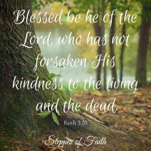 """Blessed be he of the Lord, who has not forsaken His kindness to the living and the dead."" Ruth 3:20"