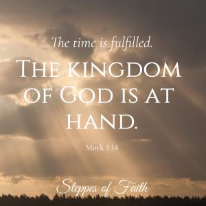 """The time is fulfilled. The kingdom of God is at hand."" Mark 1:14"