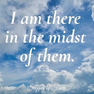 """I am there in the midst of them."" Matthew 18:20"