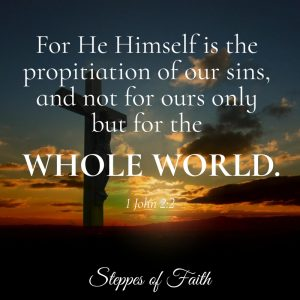 """For He Himself is the propitiation of our sins, and not for ours only but for the whole world."" 1 John 2:2"
