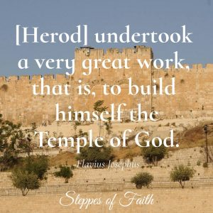 "[Herod] undertook a very great work, that is, to build himself the Temple of God"" written b Flavius Josephus"