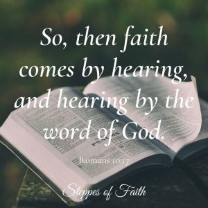 """So, then faith comes by hearing, and hearing by the word of God."" Romans 10:17"