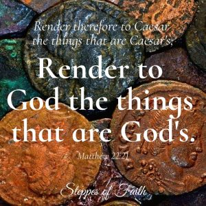 """Render therefore to Caesar the things that are Caesar's and to God the things that are God's."" Matthew 22:21"