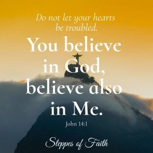 """Let not your heart be troubled; you believe in God, believe also in Me."" John 14:1"